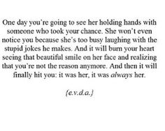 One day you're going to see her holding hands with someone who took your chance. She won't even notice you because she's too busy laughing with the stupid jokes he makes. And it will burn your heart seeing that beautiful smile on her face and realizing you're not the reason anymore. And then it will finally hit you: it was her, it was always her.