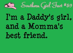 Southern Girl Fact #59: I'm a Daddy's girl, and a Momma's best friend. This is true for northern country girls too :)