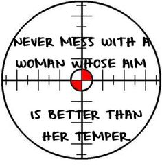Never mess with a woman whose aim is better than her temper. Posted by L. B. Sommer the author of THE NEXT AMERICAN REVOLUTIONARY WAR - A NATIONAL BOYCOTT TO END MONEYOCRACY IN AMERICA http://www.lbsommer-author.yolasite.com/gun-signs.php