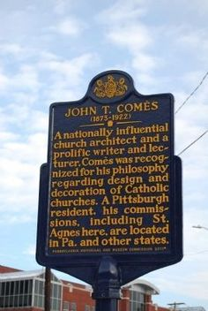 John T. Comès (1873-1922) historical marker. Dedicated: Jan 27, 2013. Text: A nationally influential church architect & a prolific writer & lecturer. Comès was recognized for his philosophy regarding design & decoration of Catholic churches. A Pittsburgh resident, his commissions, including St. Agnes here, are located in Pa. and other states.
