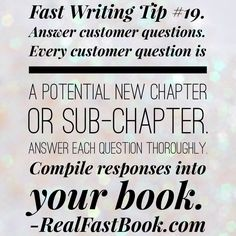 Fast Writing Tip #19. Answer customer questions. Every customer question is a potential new chapter or sub-chapter. Answer each question thoroughly. Compile responses into your book. http://realfastbook.com/