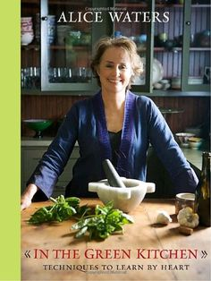 In the Green Kitchen: Techniques to Learn by Heart by Alice Waters / Alice Waters has been a champion of the sustainable, local cooking movement for decades.  / Ex Libris <3