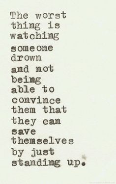 """The worst thing is watching someone drown and not being able to convince them that they can save themselves by just standing up."""
