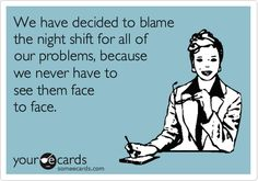 We have decided to blame the night shift for all of our problems, because we never have to see them face to face.