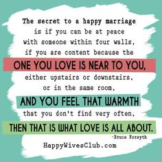 """""""The secret to a happy marriage is if you can be at peace with someone within four walls, if you are content because the one you love is near to you, either upstairs or downstairs, or in the same room, and you feel that warmth that you don't find very often, then that is what love is all about."""" -Bruce Forsyth"""