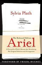 Ariel by Sylvia Plath.  A restored edition of Sylvia Plath's collection of poems that were published after her death that restores the selection and arrangement of the poems as Plath left them at the point of her death.