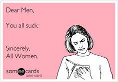 Dear Men, You all suck. Sincerely, All Women.