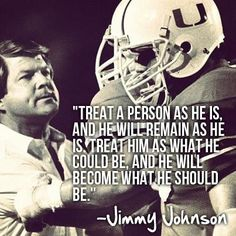 Treat a person as he is and he will remain as he is. Treat him as what he could be and he will what he should be -  Jimmy Johnson