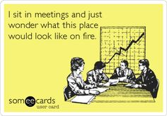Funny Workplace Ecard: I sit in meetings and just wonder what this place would look like on fire.
