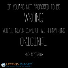 """If you're not prepared to be wrong, you'll never come up with anything original."" ~ Ken Robinson #quote"
