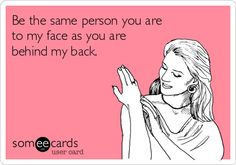 Be the same person you are to my face as you are behind my back.