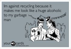 Im against recycling because it makes me look like a huge alcoholic to my garbage man.