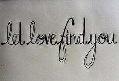 Let love find you. so true
