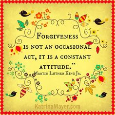 Forgiveness is not an occasional act, it is a constant attitude. Martin Luther King, Jr.