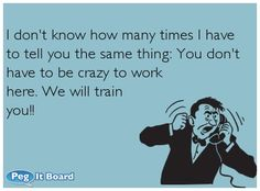 Quote on office ecard: I don't know how many times I have to tell you the same thing: You don't have to be crazy to work here. We will train you!! - Peg It Board