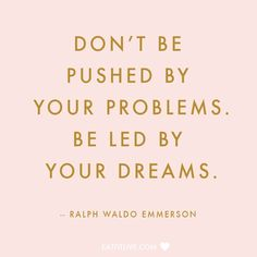 Don't be pushed by your problems. Be led by your dreams. - Ralph Waldo Emerson.
