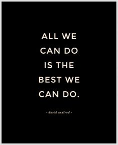 all we can do is the best we can do - quote