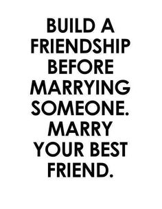 Build a friendship before marrying someone. Marry your best friend