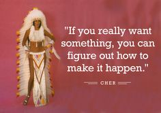 """If you really want something, you can figure out how to make it happen."" -cher"