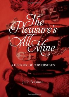 The Pleasure's All Mine: A History of Perverse Sex / Julie Peakman  http://encore.greenvillelibrary.org/iii/encore/record/C__Rb1372209