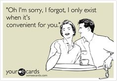 'Oh I'm sorry, I forgot, I only exist when it's convenient for you.'