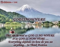 GODISNOWHERE - This can be read as GOD IS NO WHERE or as GOD IS NOW HERE....Everything depends on how do you see anything... So Think Positive.