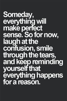 有一天,所有的事都會明瞭的。所以現在,面對困擾就一笑置之,流淚的時候記得微笑,然後不斷的提醒自己,現在發生的每一件事都有它的理由。