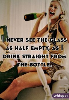 I never see the glass as half empty, as I drink straight from the bottle. #lol