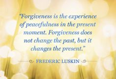 """""""Forgiveness is the experience of peacefulness in the present moment. Forgiveness does not change the past, but it changes the present."""" - Frederic Luskin"""