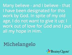 Many believe - and I believe - that I have been designated for this work by God. In spite of my old age, I do not want to give it up; I work out of love for God and I put all my hope in Him. / Michelangelo