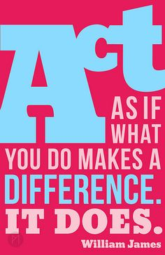 Act as if what you do makes a difference. It does. -William James