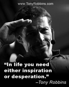 In life you need either inspiration or desperation - Tony Robbins
