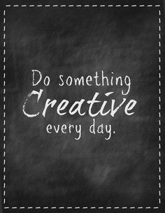 A sweet and simple inspirational quote. Have you done something creative yet today?