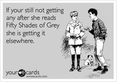 If your still not getting any after she reads Fifty Shades of Grey she is getting it elsewhere.
