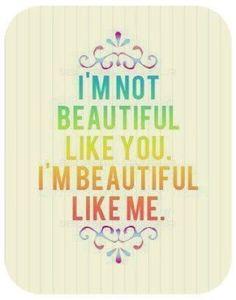 """I'm not beautiful like you. I'm beautiful like me""... appreciate your unique beauty. #quote #self #image #inspiration"