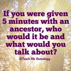 If you were given 5 minutes with an ancestor, who would it be and what would you talk about? ~ Teach Me Genealogy