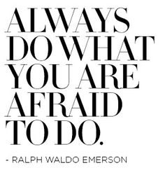 Always do what you are afraid to do.