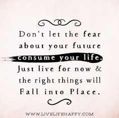 Don't let the fear about your future consume your life. Just live for now and the right things will fall into place.