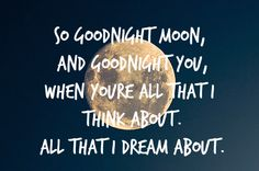 """""""So goodnight moon, and goodnight you, when you're all that I think about. All that I dream about"""" quote"""