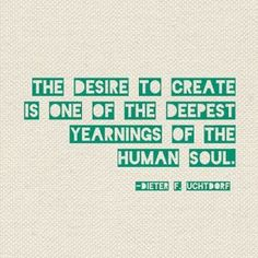 The desire to create is one of the deepest yearnings of the human soul.