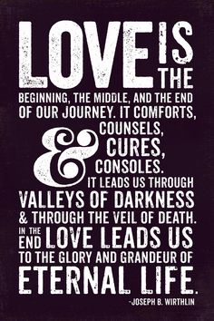 Love is the beginning, the middle and the end of our journey. It comforts... Elder Joseph B. Wirthlin