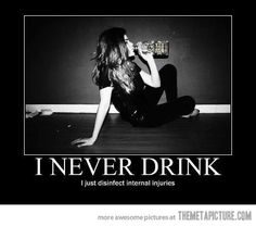 """""""I never drink... I just disinfect internal injuries."""" Lmao that is the best excuse for drinking I've ever heard. It's funny but also makes some sense if you think of internal injuries as emotional ones. #humor #funny #alcohol"""