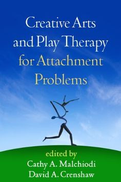 Creative Arts and Play Therapy for Attachment Problems by Cathy A. Malchiodi & David Crenshaw