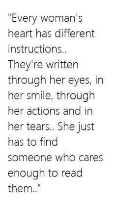 Every woman's heart has different instructions. They're written through her eyes, in her smile, through her actions and in her tears. She just has to find someone who cares enough to read them.