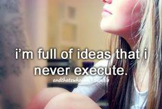 i'm full of ideas that i never execute
