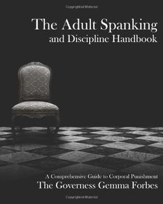 The Adult Spanking and Discipline Handbook: A Comprehensive Guide To Corporal Punishment by Governess Gemma Forbes, http://www.amazon.com/dp/1610982037/ref=cm_sw_r_pi_dp_EMW7qb0FFKQ8N