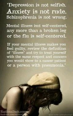 """""""Depression is not selfish.  Anxiety is not rude.  Schizophrenia is not wrong.  Mental illness isn't self-centered, any more than a broken leg or the flu is self-centered.  If your mental illness makes you feel guilty, review the definition of 'illness' and try to treat yourself with the same respect and concern you would show to a cancer patient or a person with pneumonia."""""""
