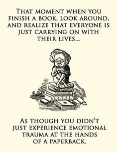 Finishing a book you loved is like losing a best friend. | 25 Signs You're Addicted ToBooks -- Describes my life perfectly...