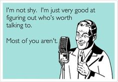 I'm not shy.  I'm just very good at figuring out who's worth talking to.  Most of you aren't.
