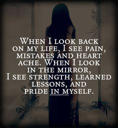 Quote : When I look back on my life, I see pain, mistakes and heart ache. When I look in the mirror, I see strength, learned lessons, and pride in myself.